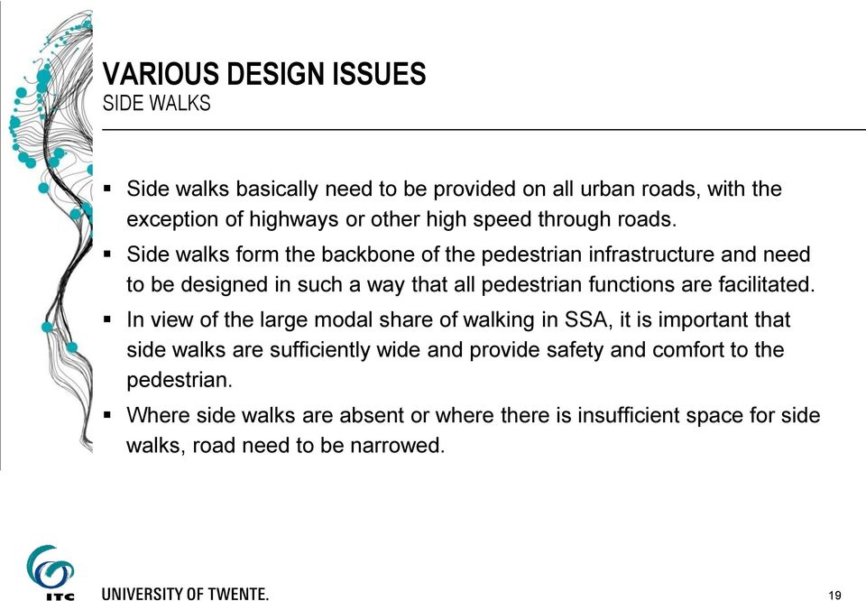 Side walks form the backbone of the pedestrian infrastructure and need to be designed in such a way that all pedestrian functions are