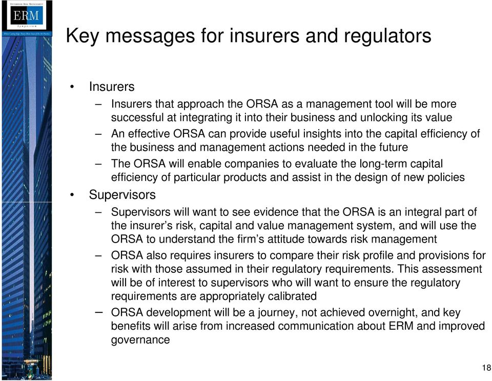efficiency of particular products and assist in the design of new policies Supervisors Supervisors will want to see evidence that the ORSA is an integral part of the insurer s risk, capital and value