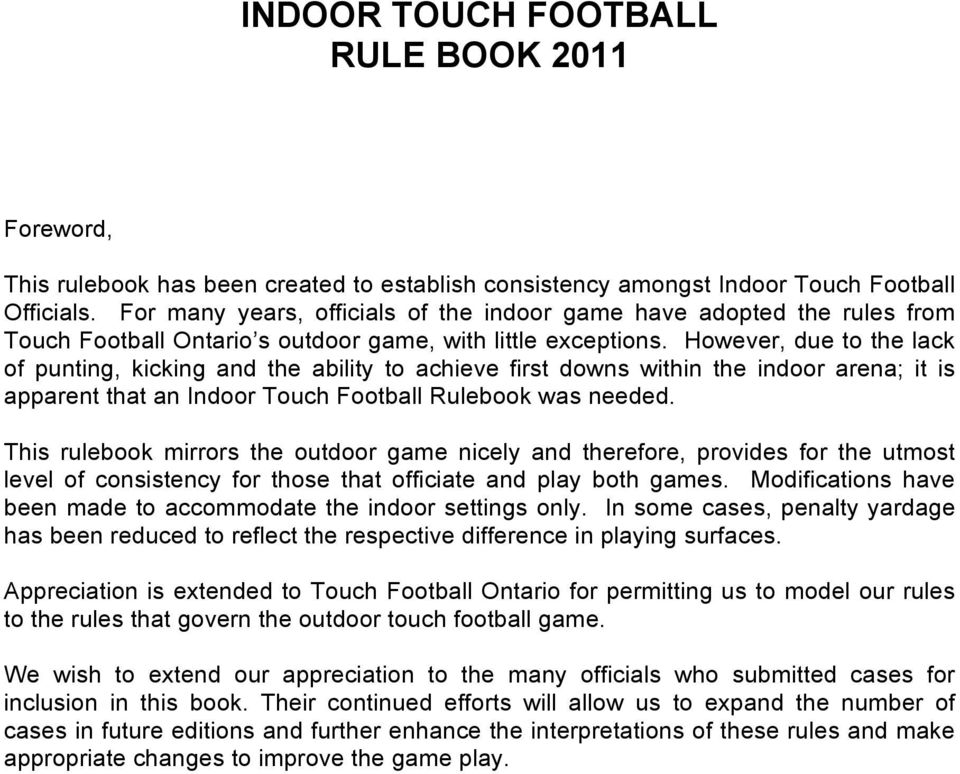 However, due to the lack of punting, kicking and the ability to achieve first downs within the indoor arena; it is apparent that an Indoor Touch Football Rulebook was needed.