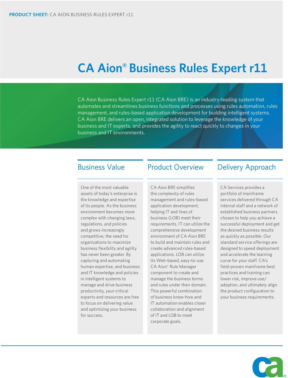 CA Aion BRE delivers an open, integrated solution to leverage the knowledge of your business and IT experts, and provides the agility to react quickly to changes in your business and IT environments.