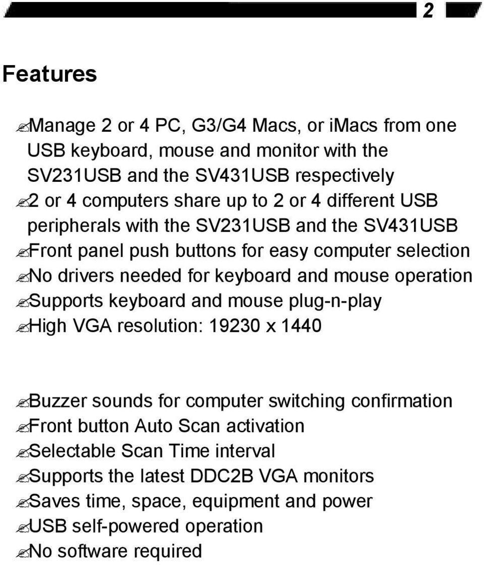 mouse operation Supports keyboard and mouse plug-n-play High VGA resolution: 19230 x 1440 Buzzer sounds for computer switching confirmation Front button Auto Scan
