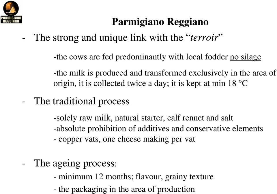 Reggiano -solely raw milk, natural starter, calf rennet and salt -absolute prohibition of additives and conservative elements - copper