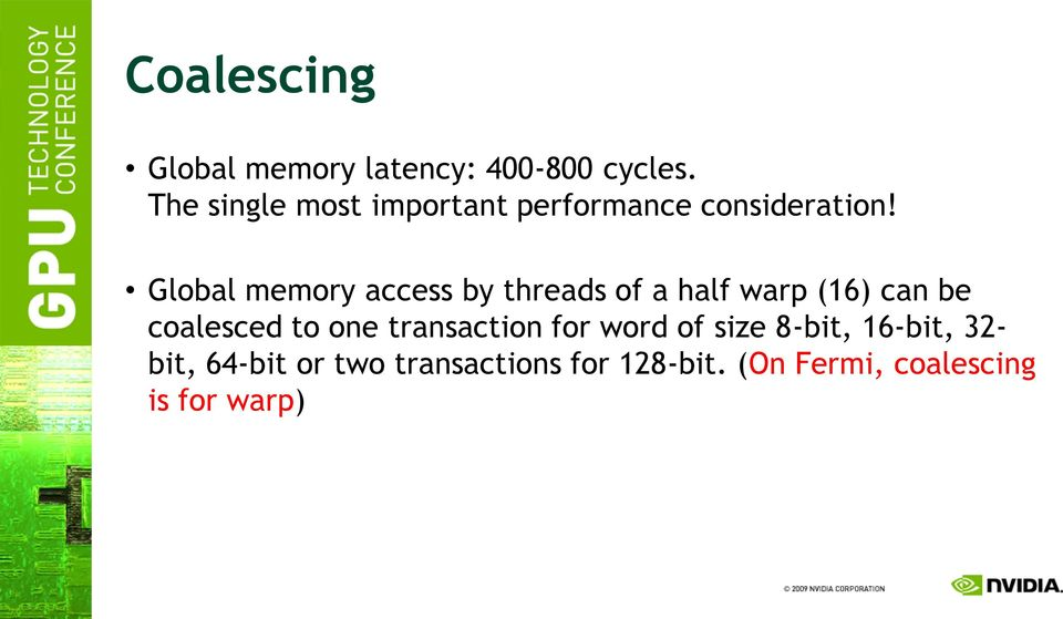 Global memory access by threads of a half warp (16) can be coalesced to one