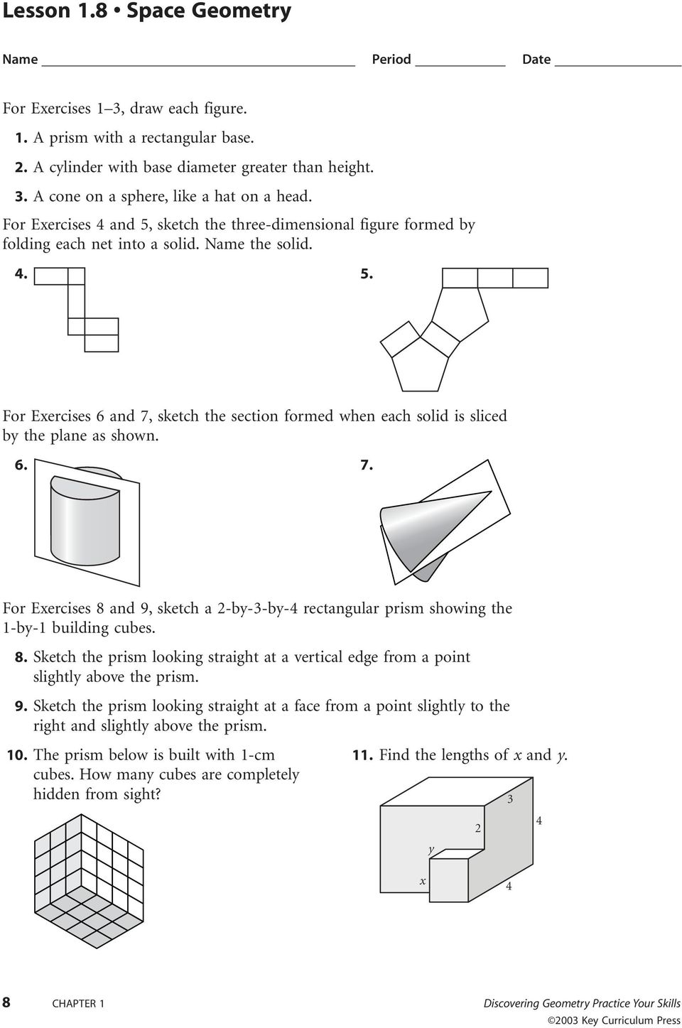 6. 7. For Exercises 8 and 9, sketch a 2-by-3-by-4 rectangular prism showing the 1-by-1 building cubes. 8. Sketch the prism looking straight at a vertical edge from a point slightly above the prism. 9. Sketch the prism looking straight at a face from a point slightly to the right and slightly above the prism.