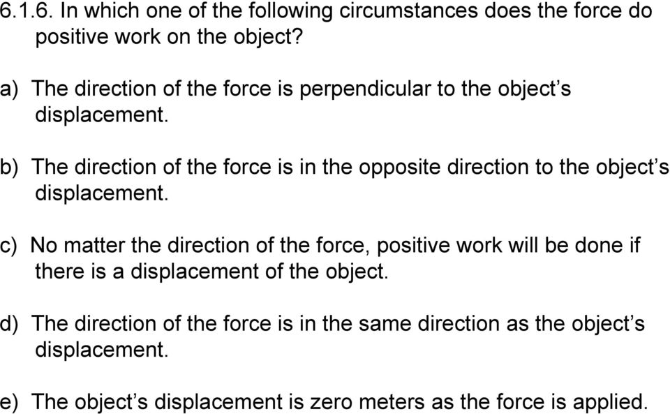 b) The direction of the force is in the opposite direction to the object s displacement.