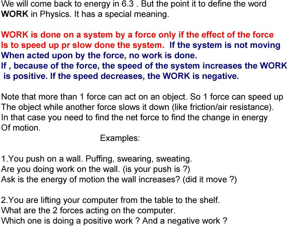 If, because of the force, the speed of the system increases the WORK is positive. If the speed decreases, the WORK is negative. Note that more than 1 force can act on an object.
