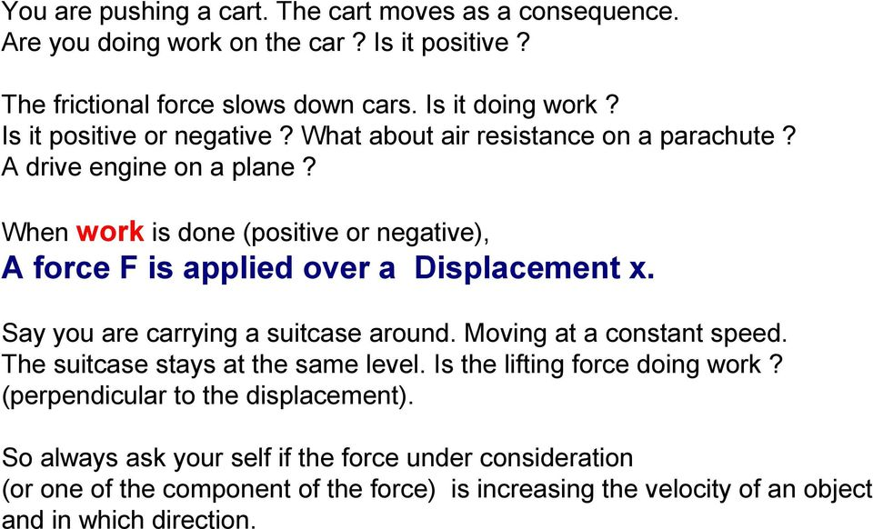 When work is done (positive or negative), A force F is applied over a Displacement x. Say you are carrying a suitcase around. Moving at a constant speed.