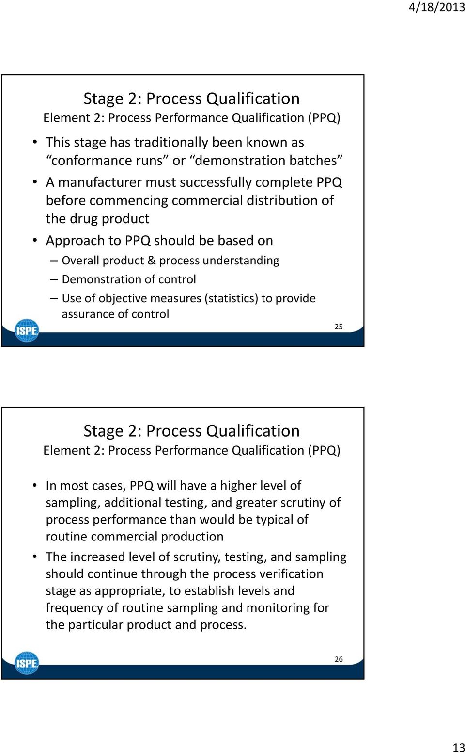 measures (statistics) to provide assurance of control 25 Stage 2: Process Qualification Element 2: Process Performance Qualification (PPQ) In most cases, PPQ will have a higher level of sampling,