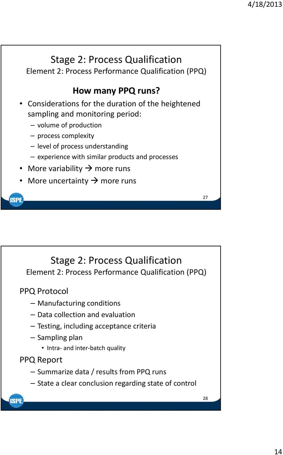 similar products and processes More variability more runs More uncertainty more runs 27 Stage 2: Process Qualification Element 2: Process Performance Qualification (PPQ) PPQ