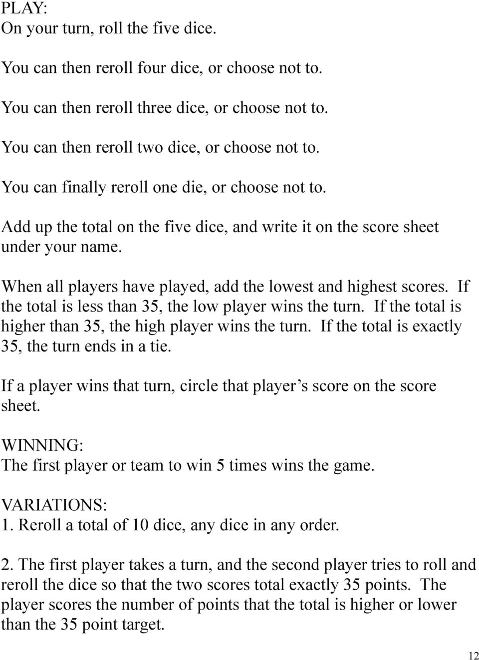 If the total is less than 35, the low player wins the turn. If the total is higher than 35, the high player wins the turn. If the total is exactly 35, the turn ends in a tie.