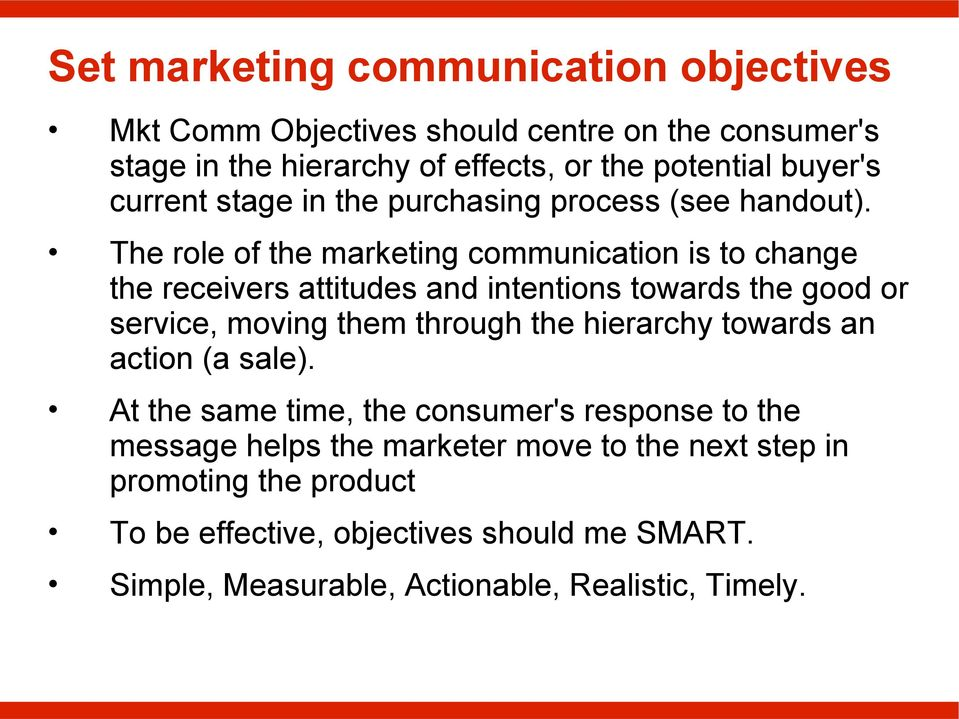 The role of the marketing communication is to change the receivers attitudes and intentions towards the good or service, moving them through the