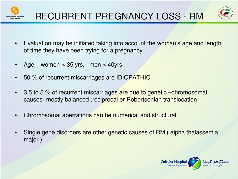 5 to 5 % of recurrent miscarriages are due to genetic chromosomal causes- mostly balanced,reciprocal or Robertsonian