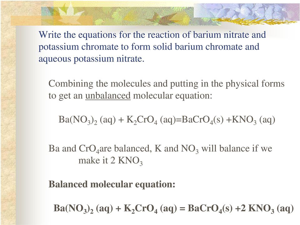 Combining the molecules and putting in the physical forms to get an unbalanced molecular equation: Ba(NO 3 ) 2 (aq) +