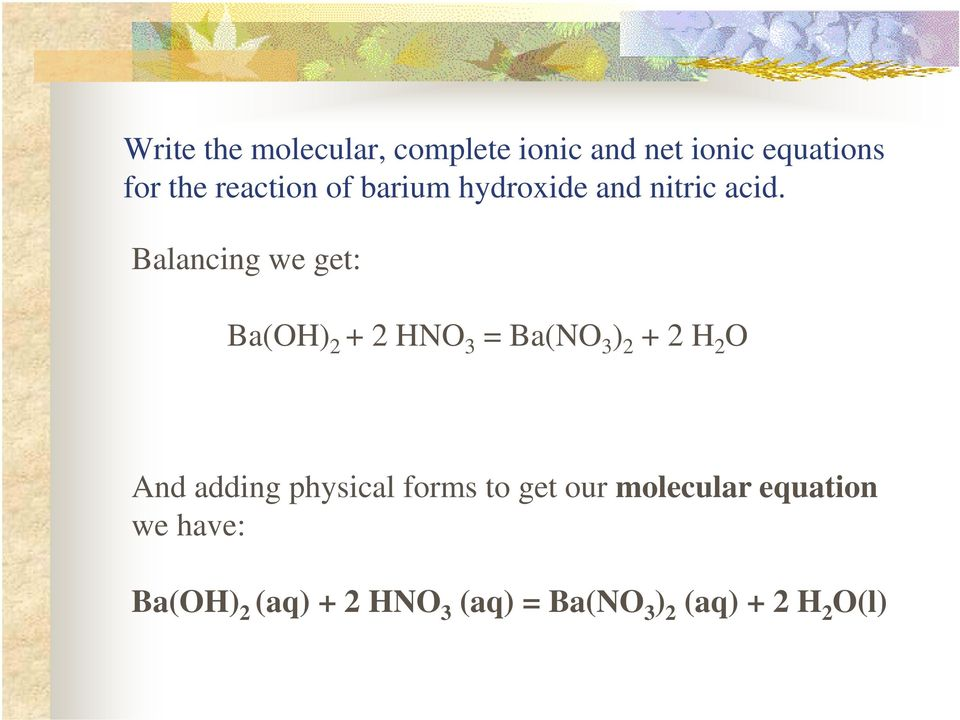 Balancing we get: Ba(OH) 2 + 2 HNO 3 = Ba(NO 3 ) 2 + 2 H 2 O And adding