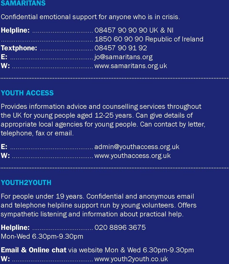 Can give details of appropriate local agencies for young people. Can contact by letter, telephone, fax or email. E:... admin@youthaccess.org.uk W:... www.youthaccess.org.uk Youth2Youth For people under 19 years.