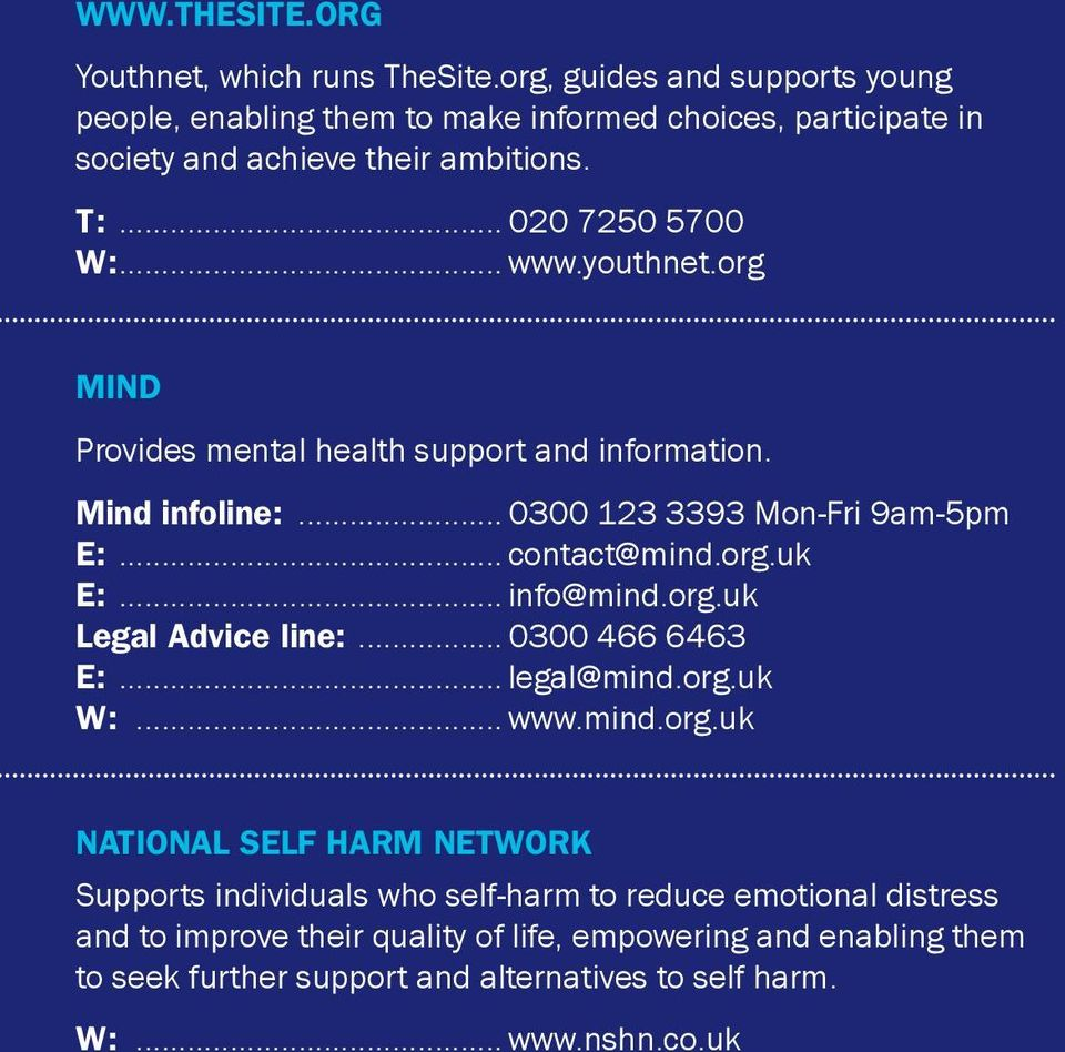 org Mind Provides mental health support and information. Mind infoline:... 0300 123 3393 Mon-Fri 9am-5pm E:... contact@mind.org.uk E:... info@mind.org.uk Legal Advice line:.