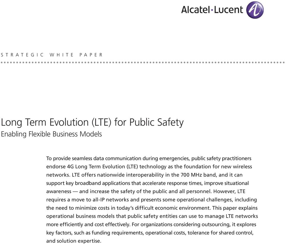 LTE offers nationwide interoperability in the 700 MHz band, and it can support key broadband applications that accelerate response times, improve situational awareness and increase the safety of the