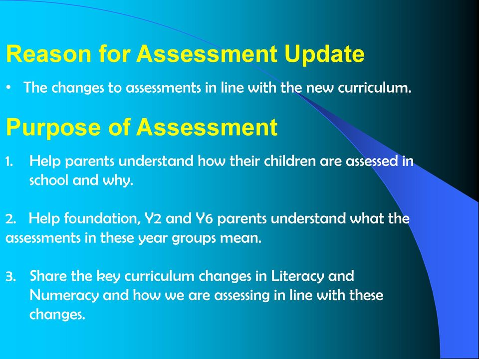 2. Help foundation, Y2 and Y6 parents understand what the assessments in these year groups mean. 3.