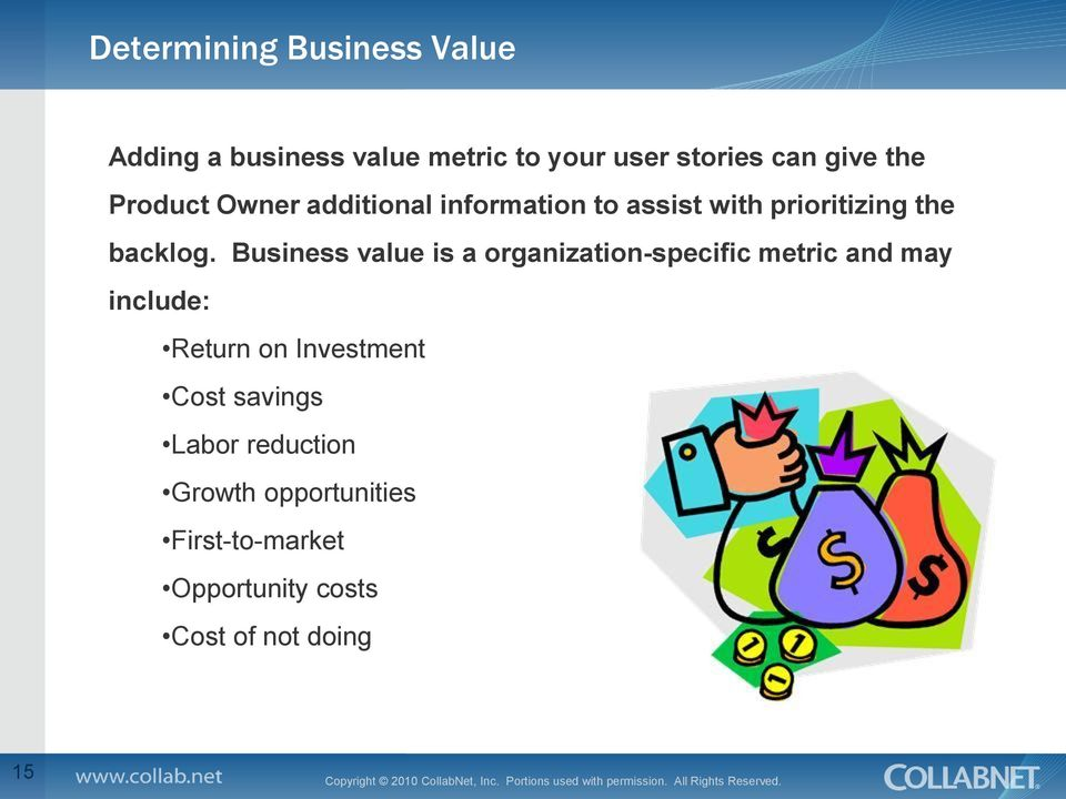 Business value is a organization-specific metric and may include: Return on Investment