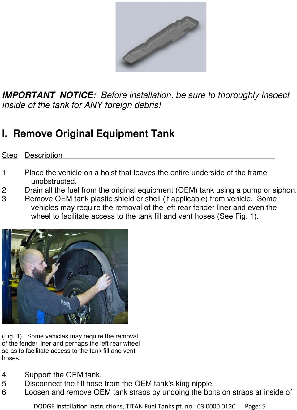 2 Drain all the fuel from the original equipment (OEM) tank using a pump or siphon. 3 Remove OEM tank plastic shield or shell (if applicable) from vehicle.