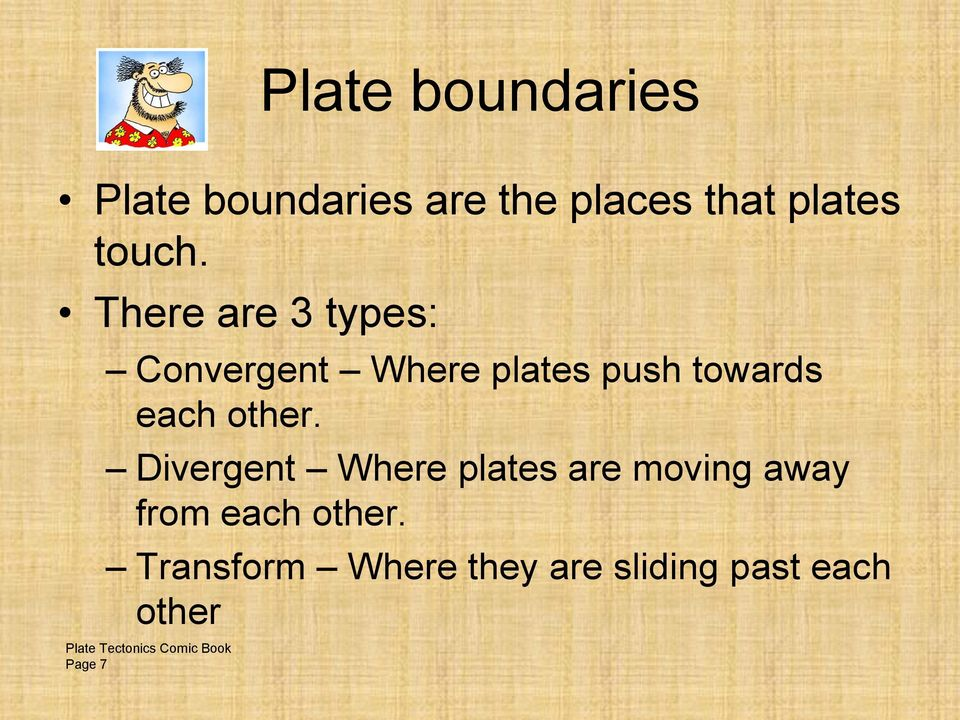 There are 3 types: Convergent Where plates push towards each