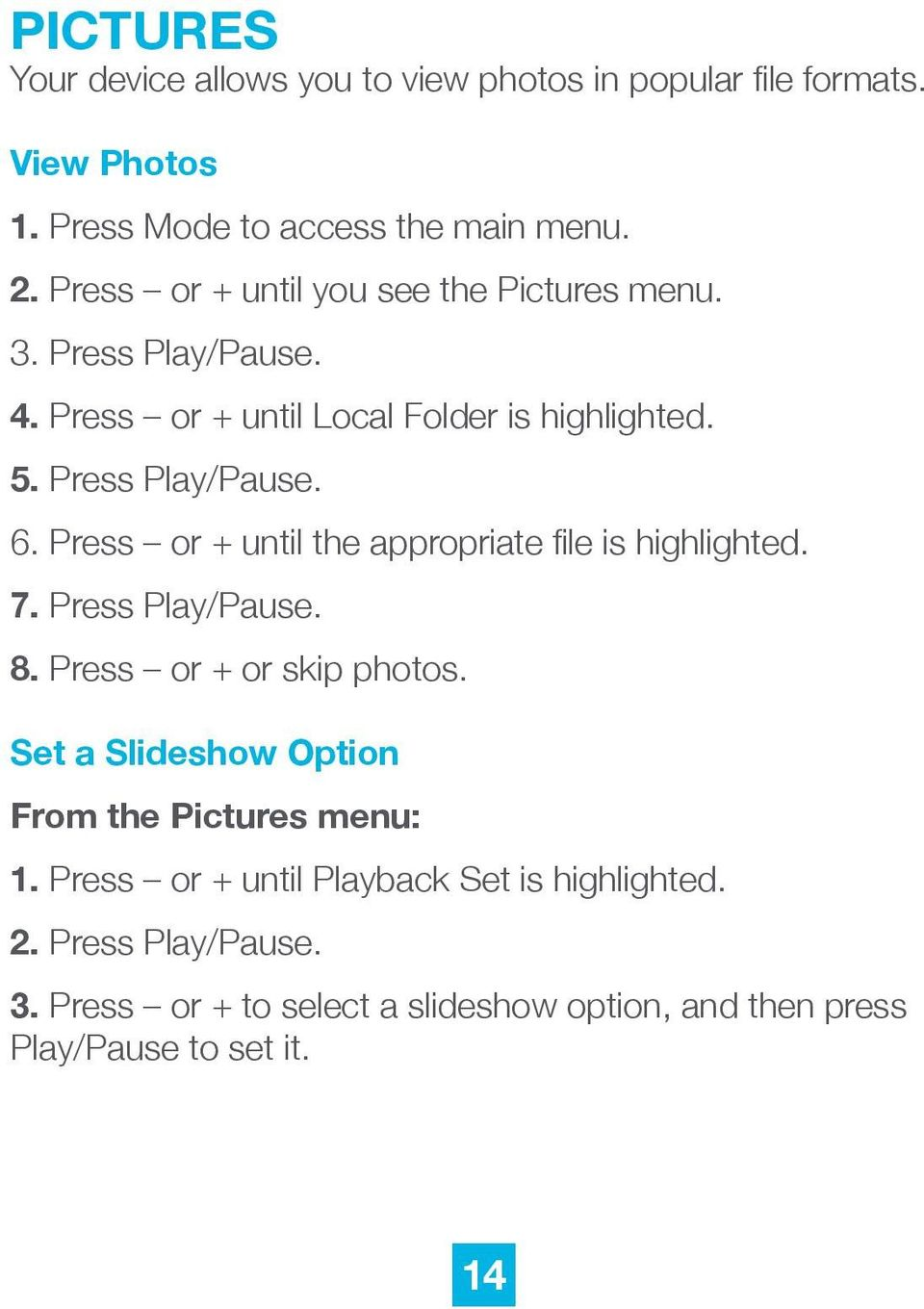 Press or + until the appropriate file is highlighted. 7. Press Play/Pause. 8. Press or + or skip photos.