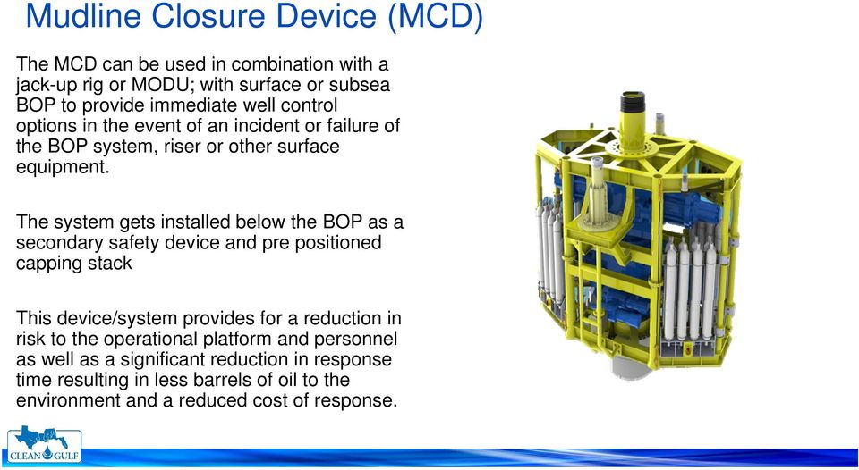 The system gets installed below the BOP as a secondary safety device and pre positioned capping stack This device/system provides for a reduction