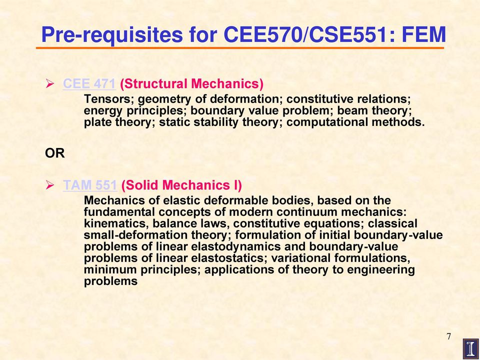 OR TAM 551 (Solid Mechanics I) Mechanics of elastic deformable bodies, based on the fundamental concepts of modern continuum mechanics: kinematics, balance laws,
