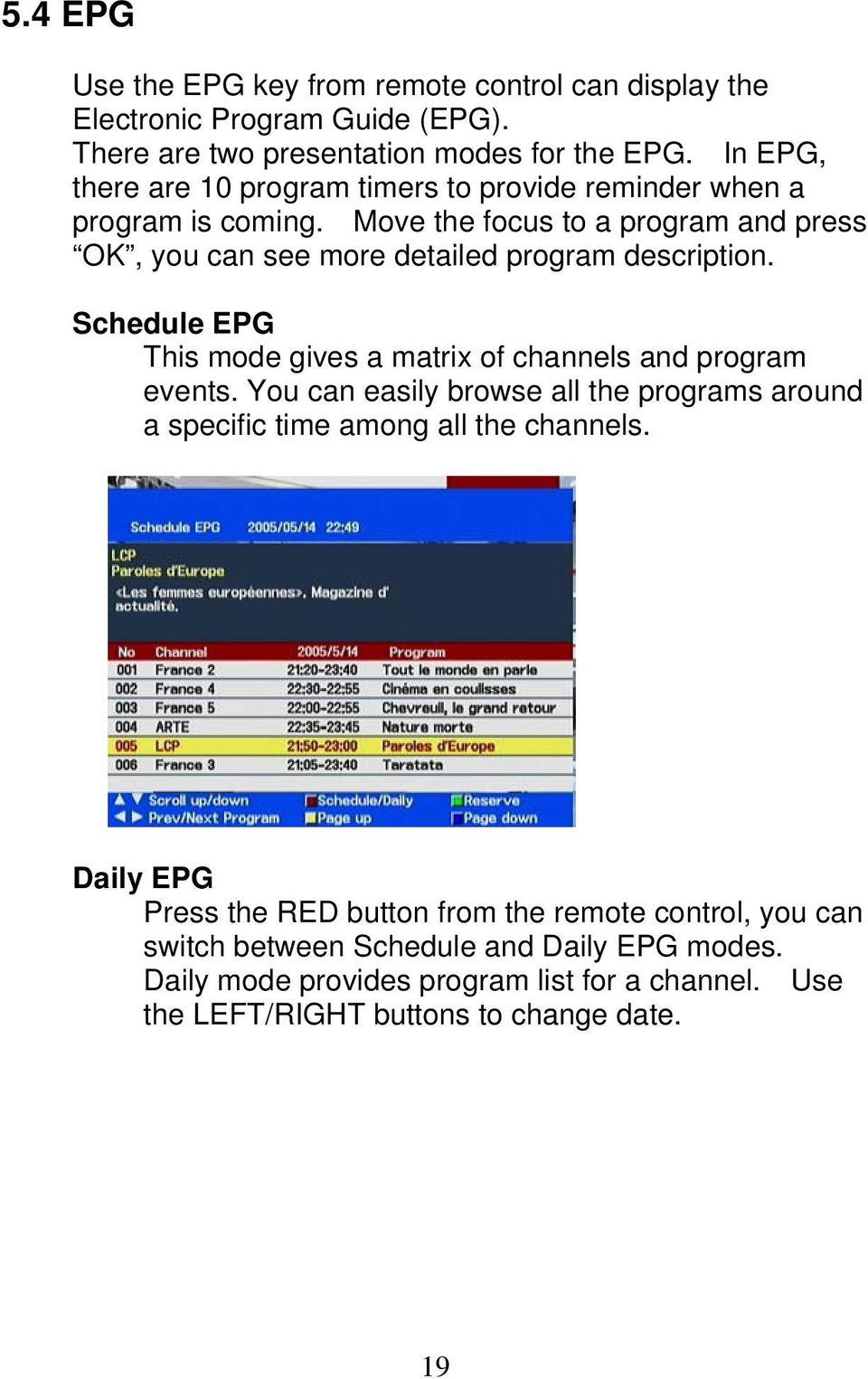 Move the focus to a program and press OK, you can see more detailed program description. Schedule EPG This mode gives a matrix of channels and program events.