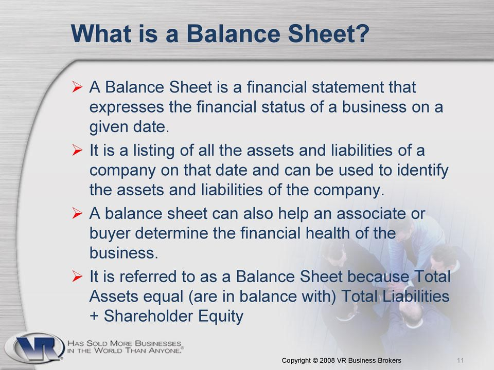 the company. A balance sheet can also help an associate or buyer determine the financial health of the business.