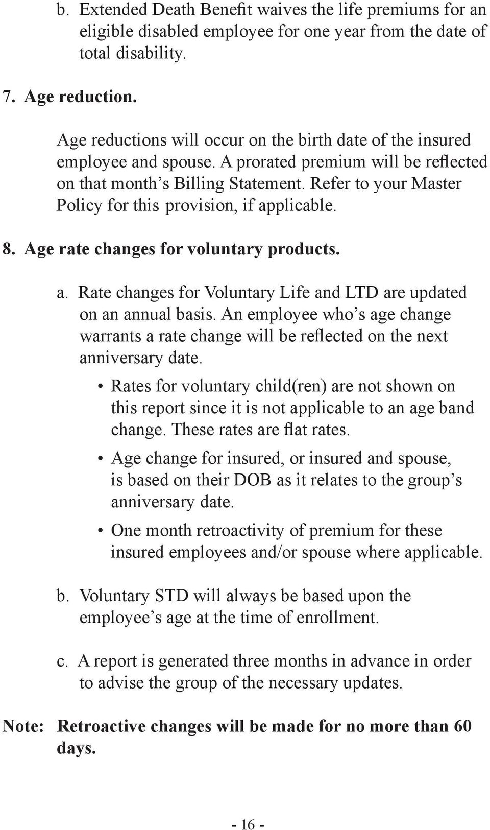 Refer to your Master Policy for this provision, if applicable. 8. Age rate changes for voluntary products. a. Rate changes for Voluntary Life and LTD are updated on an annual basis.