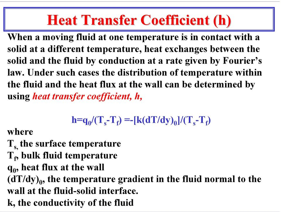 Under such cases the distribution of temperature within the fluid and the heat flux at the wall can be determined by using heat transfer coefficient, h, h=q 0