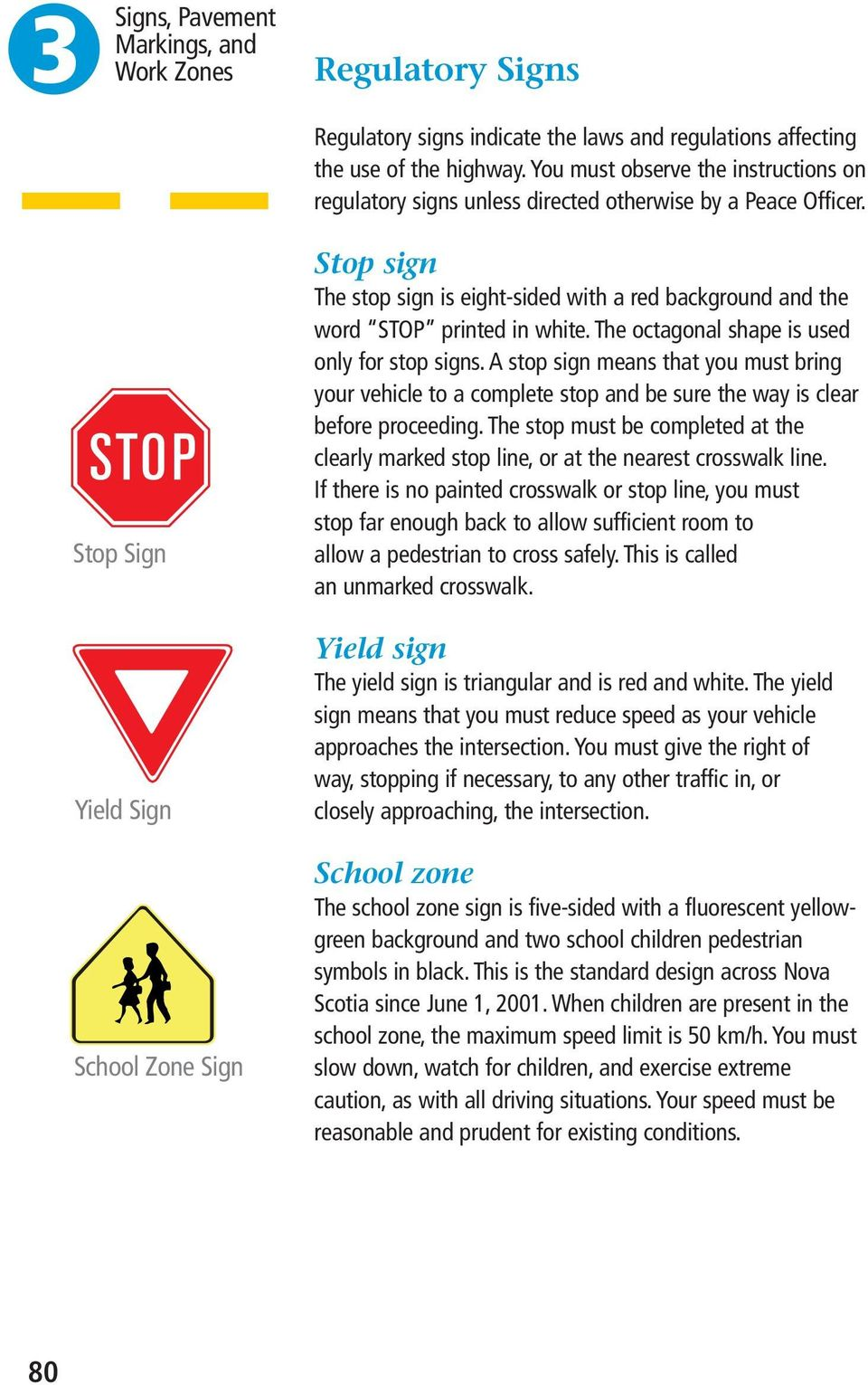 Stop Sign Yield Sign School Zone Sign Stop sign The stop sign is eight-sided with a red background and the word STOP printed in white. The octagonal shape is used only for stop signs.