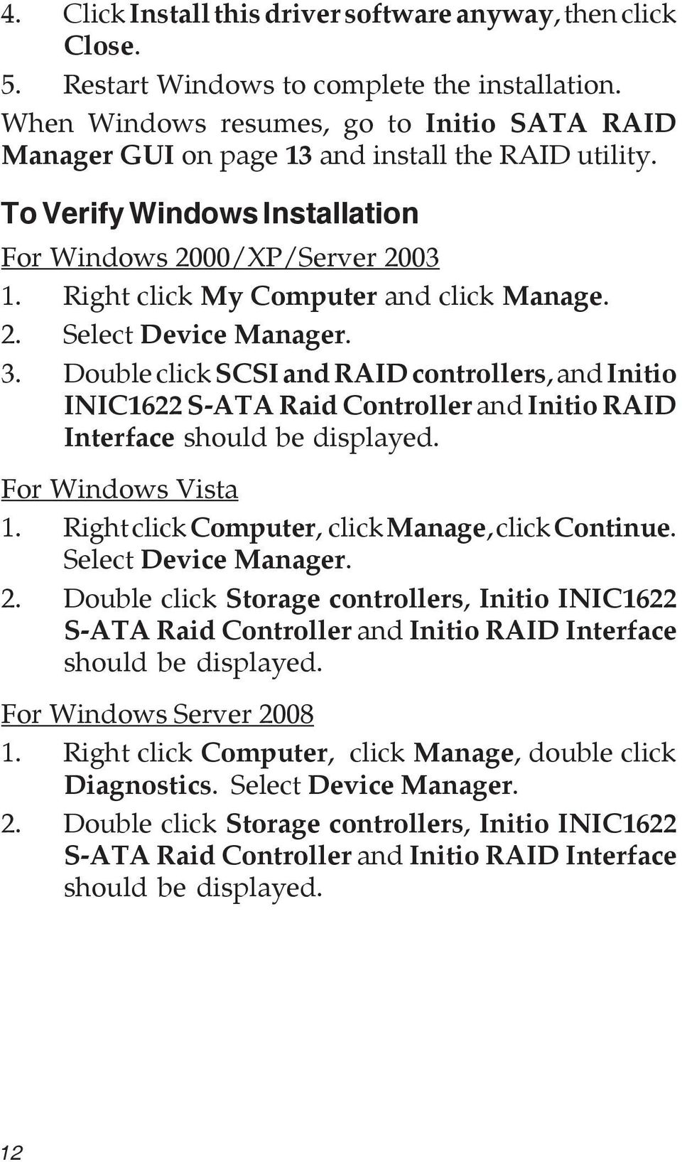 Right click My Computer and click Manage. 2. Select Device Manager. 3. Double click SCSI and RAID controllers, and Initio INIC1622 S-ATA Raid Controller and Initio RAID Interface should be displayed.
