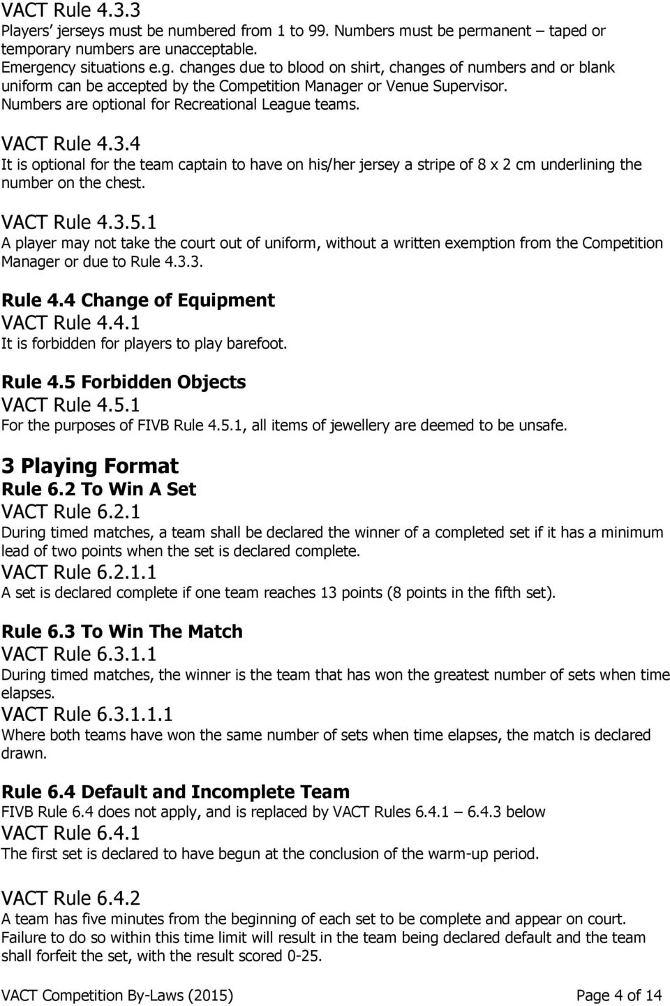 Numbers are optional for Recreational League teams. VACT Rule 4.3.4 It is optional for the team captain to have on his/her jersey a stripe of 8 x 2 cm underlining the number on the chest. VACT Rule 4.3.5.