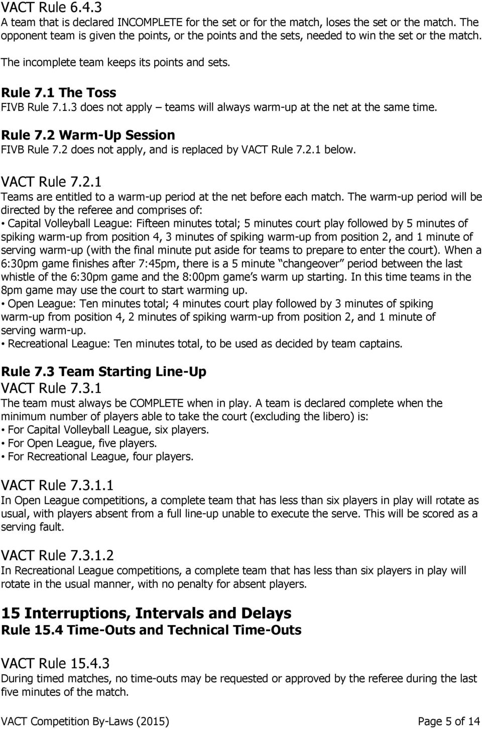 The Toss FIVB Rule 7.1.3 does not apply teams will always warm-up at the net at the same time. Rule 7.2 Warm-Up Session FIVB Rule 7.2 does not apply, and is replaced by VACT Rule 7.2.1 below.