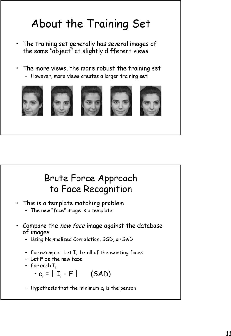 Brute Force Approach to Face Recognition This is a template matching problem The new face image is a template Compare the new face image against