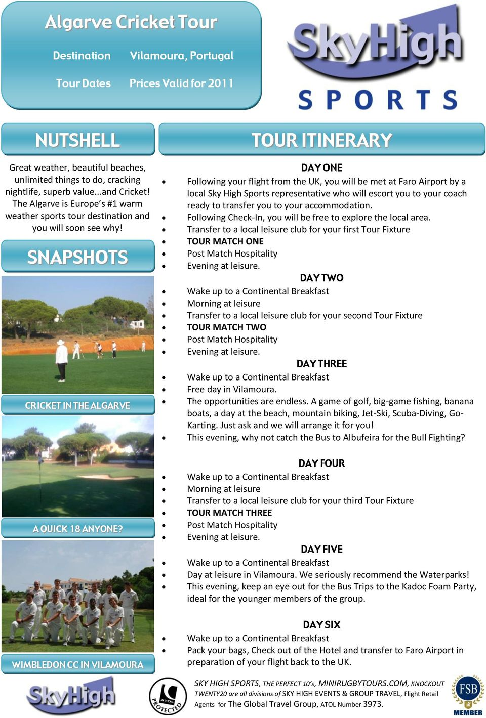 SNAPSHOTS CRICKET IN THE ALGARVE TOUR ITINERARY DAY ONE Following your flight from the UK, you will be met at Faro Airport by a local Sky High Sports representative who will escort you to your coach