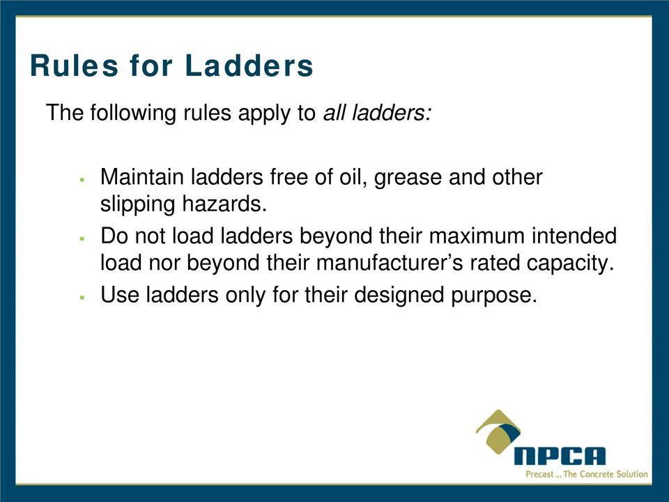 Do not load ladders beyond their maximum intended load nor beyond