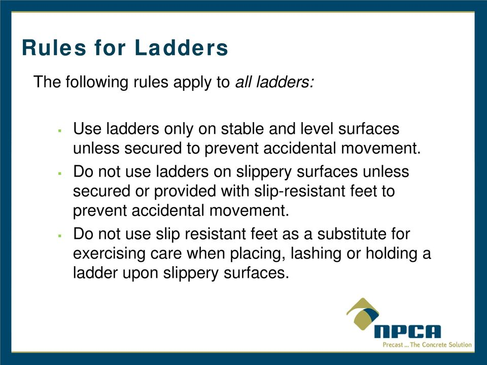Do not use ladders on slippery surfaces unless secured or provided with slip-resistant feet to prevent