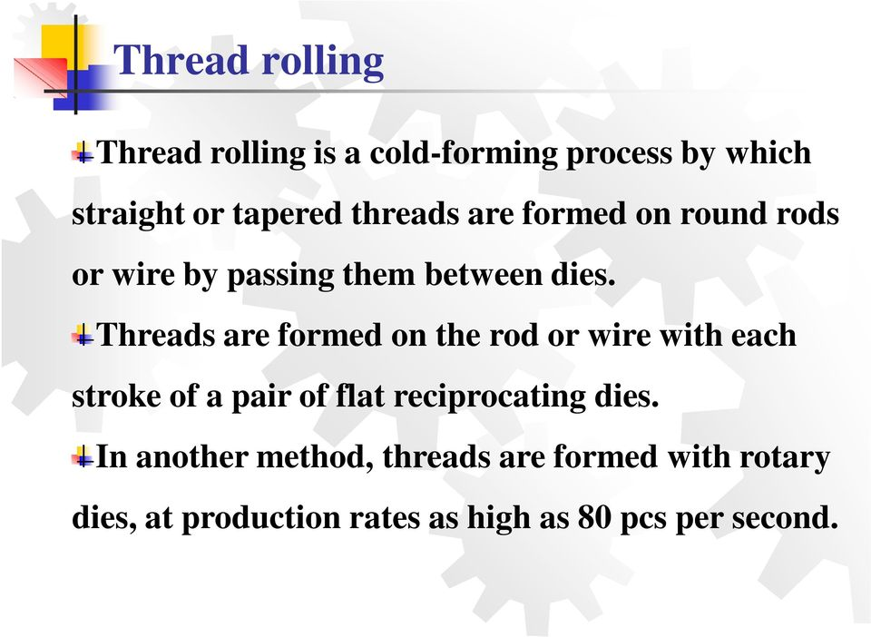 Threads are formed on the rod or wire with each stroke of a pair of flat reciprocating