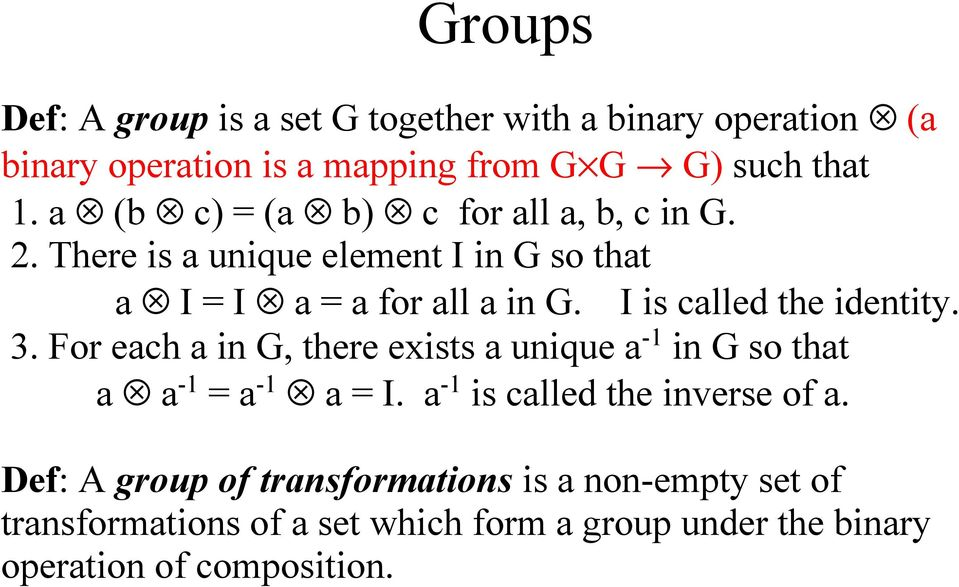 I is called the identity. 3. For each a in G, there exists a unique a -1 in G so that a a -1 = a -1 a = I.