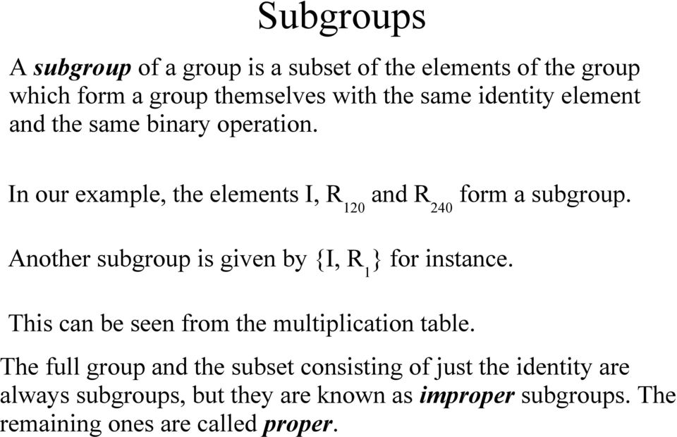 Another subgroup is given by {I, R 1 } for instance. This can be seen from the multiplication table.