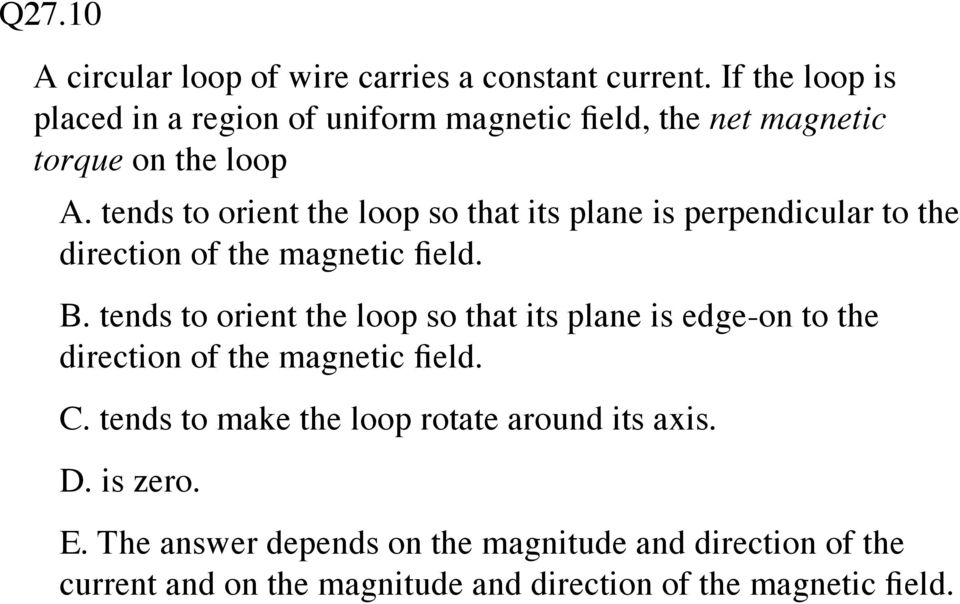 tends to orient the loop so that its plane is perpendicular to the direction of the magnetic field. B.