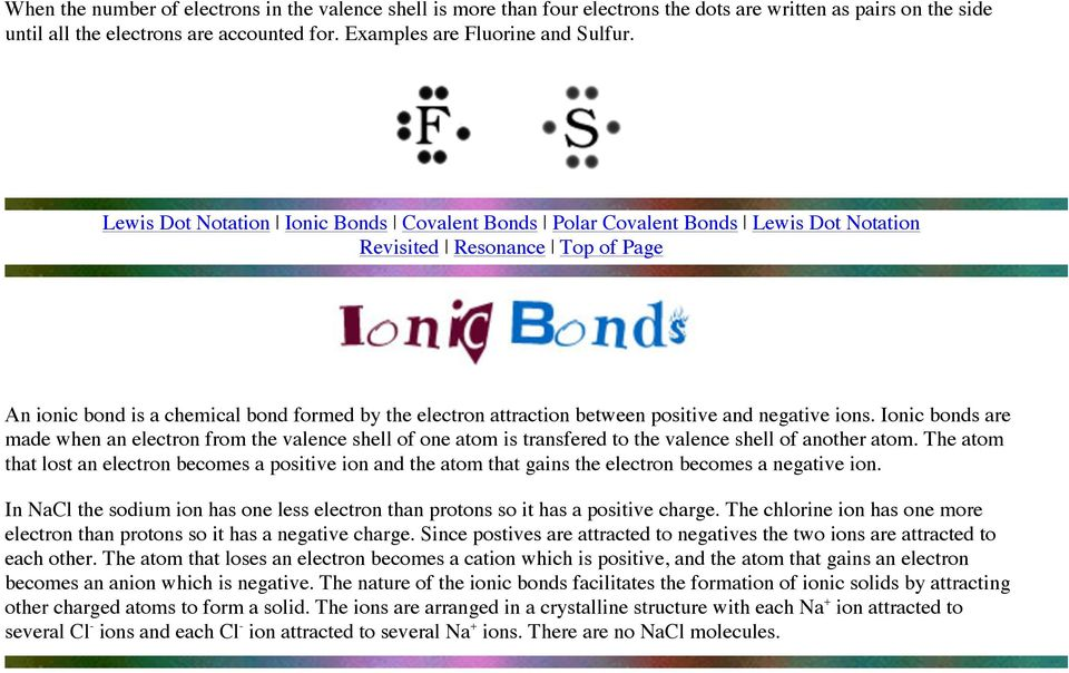 positive and negative ions. Ionic bonds are made when an electron from the valence shell of one atom is transfered to the valence shell of another atom.