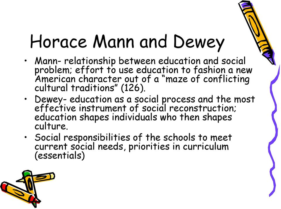 Dewey- education as a social process and the most effective instrument of social reconstruction; education