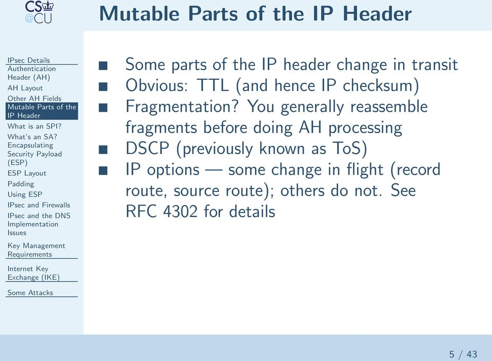of the IP header change in transit Obvious: TTL (and hence IP checksum) Fragmentation?