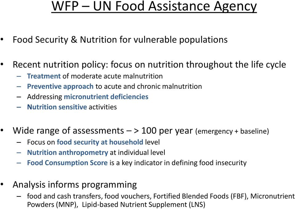per year (emergency + baseline) Focus on food security at household level Nutrition anthropometry at individual level Food Consumption Score is a key indicator in defining