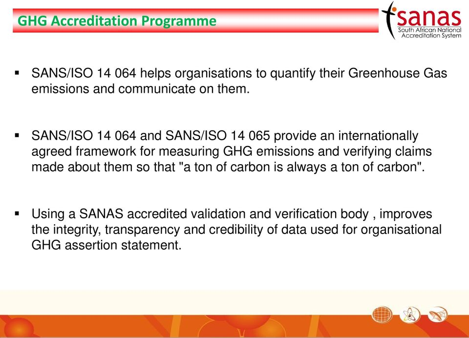 SANS/ISO 14 064 and SANS/ISO 14 065 provide an internationally agreed framework for measuring GHG emissions and verifying