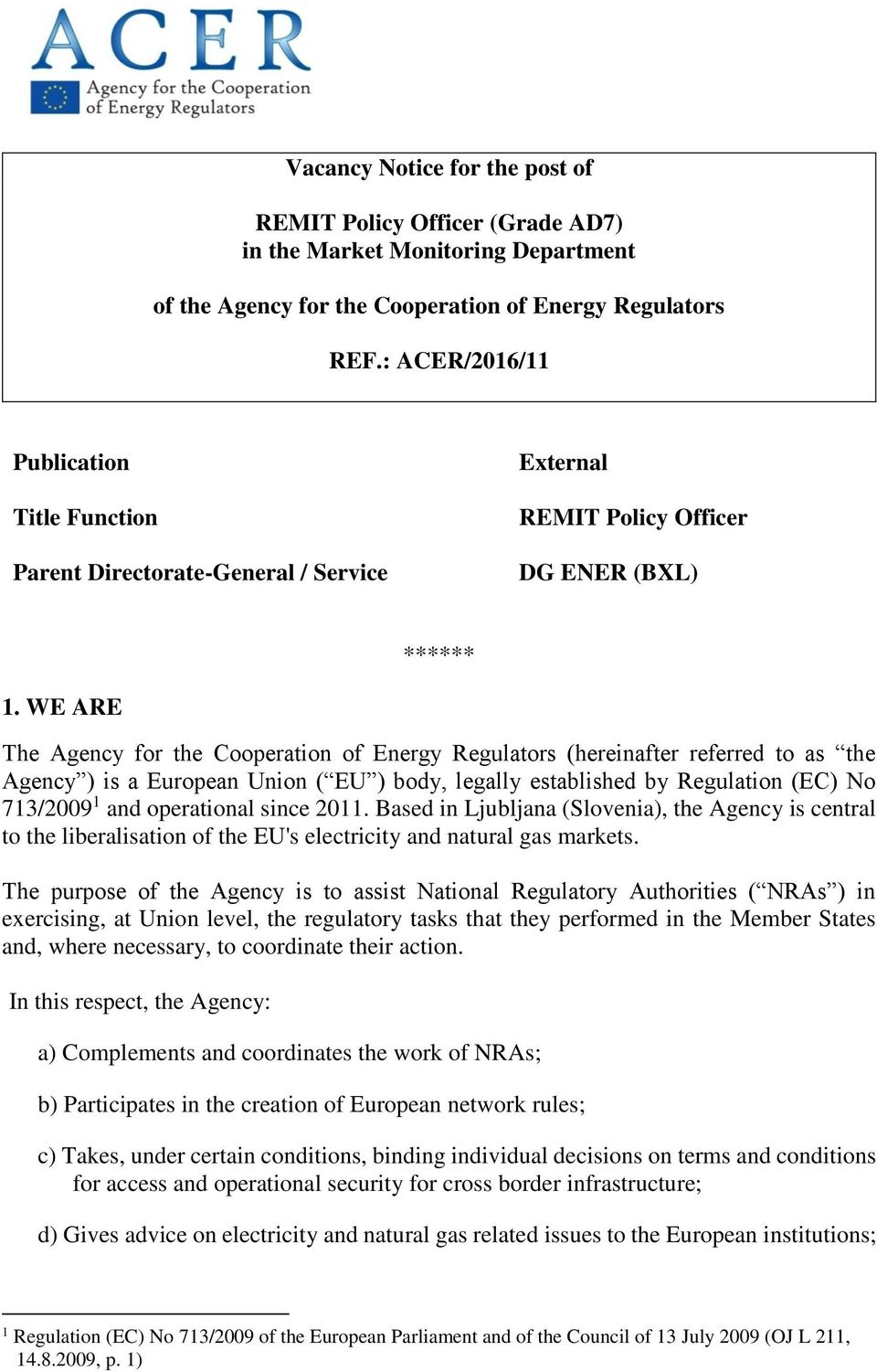 WE ARE The Agency for the Cooperation of Energy Regulators (hereinafter referred to as the Agency ) is a European Union ( EU ) body, legally established by Regulation (EC) No 713/2009 1 and